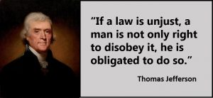 Thomas Jefferson Quote : If a law is unjust, a man is not only right to disobey it, he is obligated to do so.